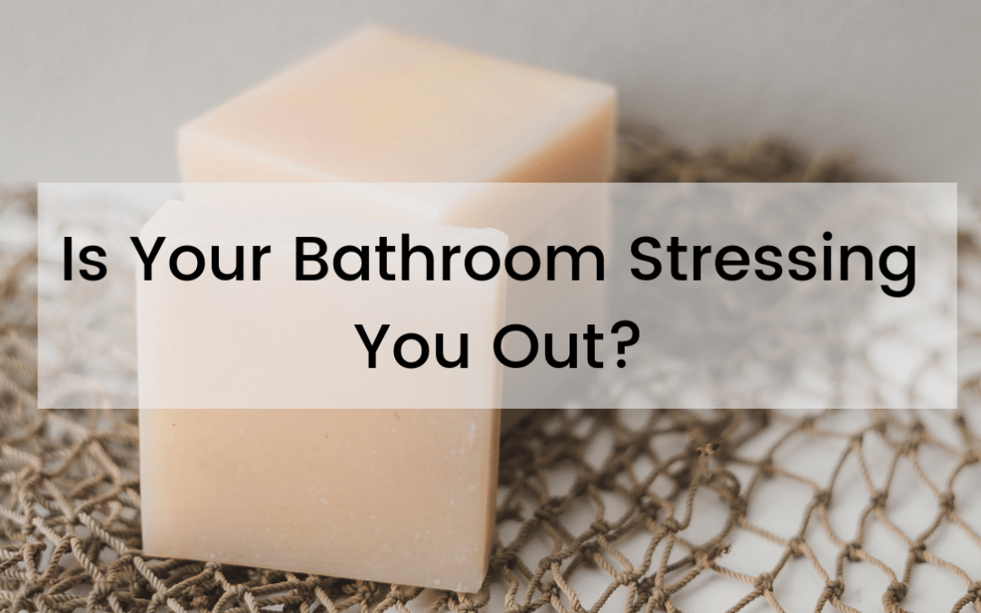 Is Your Bathroom Stressing You Out?