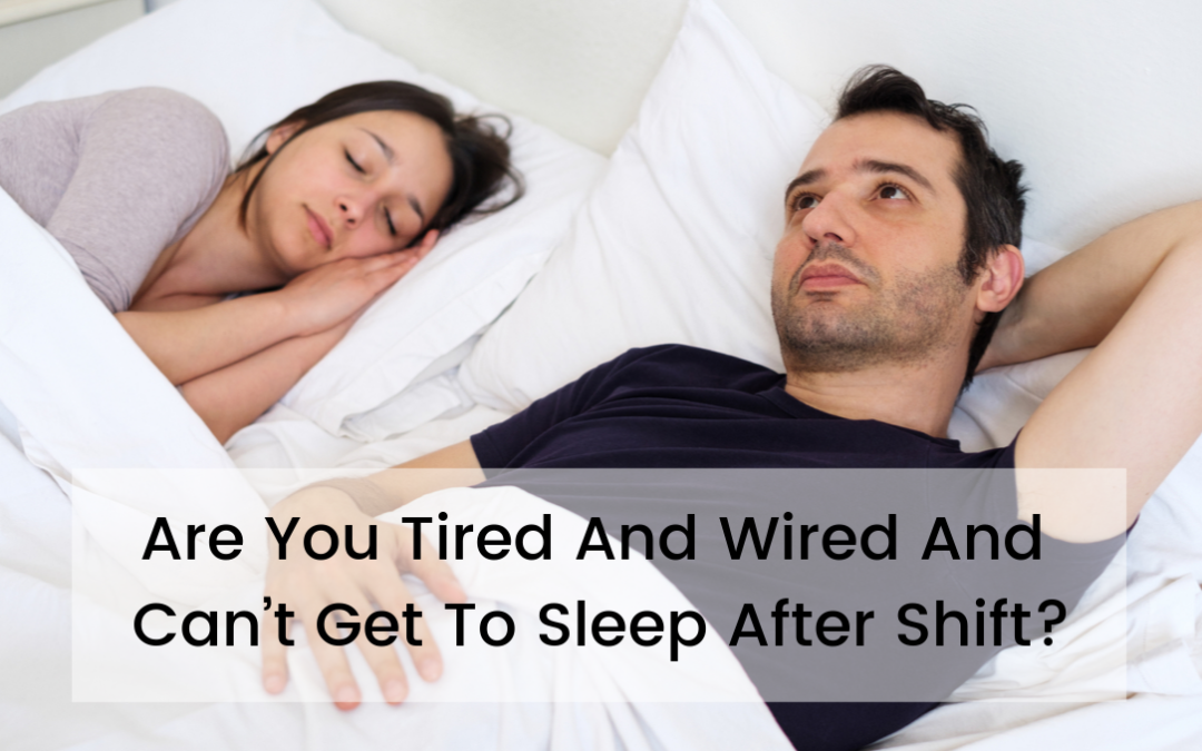 Are You Tired And Wired And Can't Get To Sleep After Shift?